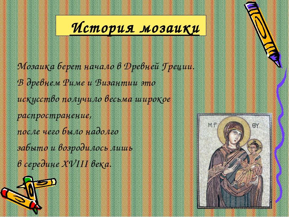 История мозаики Мозаика берет начало в Древней Греции. В древнем Риме и Визан...