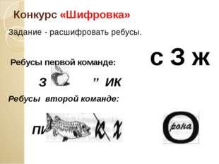 Конкурс «Шифровка» Задание - расшифровать ребусы. Ребусы первой команде: с З