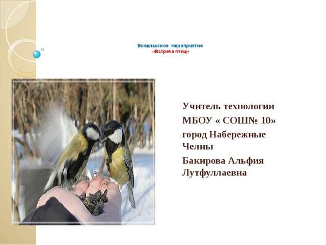 Внеклассное мероприятие «Встреча птиц» Учитель технологии МБОУ « СОШ№ 10» го...