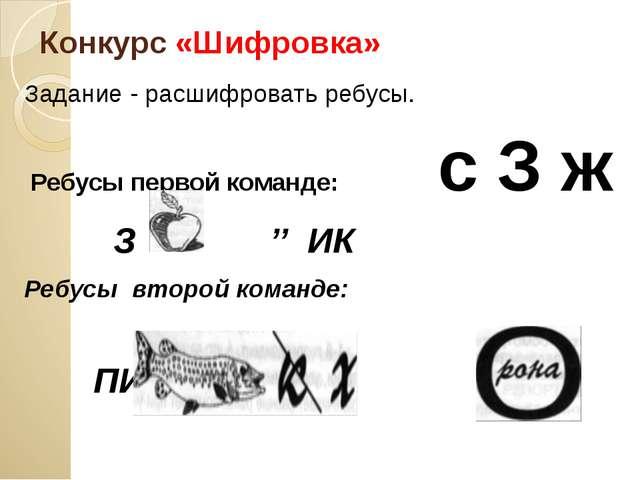 Конкурс «Шифровка» Задание - расшифровать ребусы. Ребусы первой команде: с З...