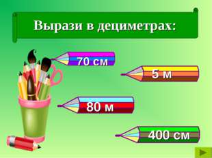 Вырази в дециметрах: 5 м 80 м 400 см 70 см