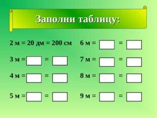 Заполни таблицу: 2 м = 20 дм = 200 см6 м = = 3 м = = 7 м = = 4 м = = 8 м =