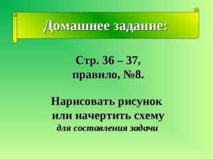 Домашнее задание: Стр. 36 – 37, правило, №8. Нарисовать рисунок или начертить