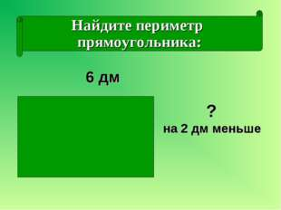 Найдите периметр прямоугольника: ? на 2 дм меньше 6 дм