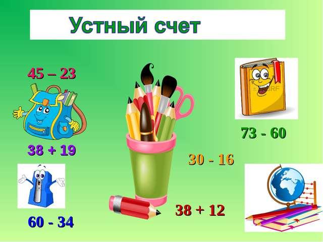 45 – 23 38 + 19 60 - 34 73 - 60 30 - 16 38 + 12