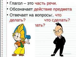 Глагол – это часть речи. Обозначает действие предмета Отвечает на вопросы:. ч
