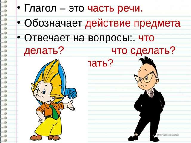 Глагол – это часть речи. Обозначает действие предмета Отвечает на вопросы:. ч...