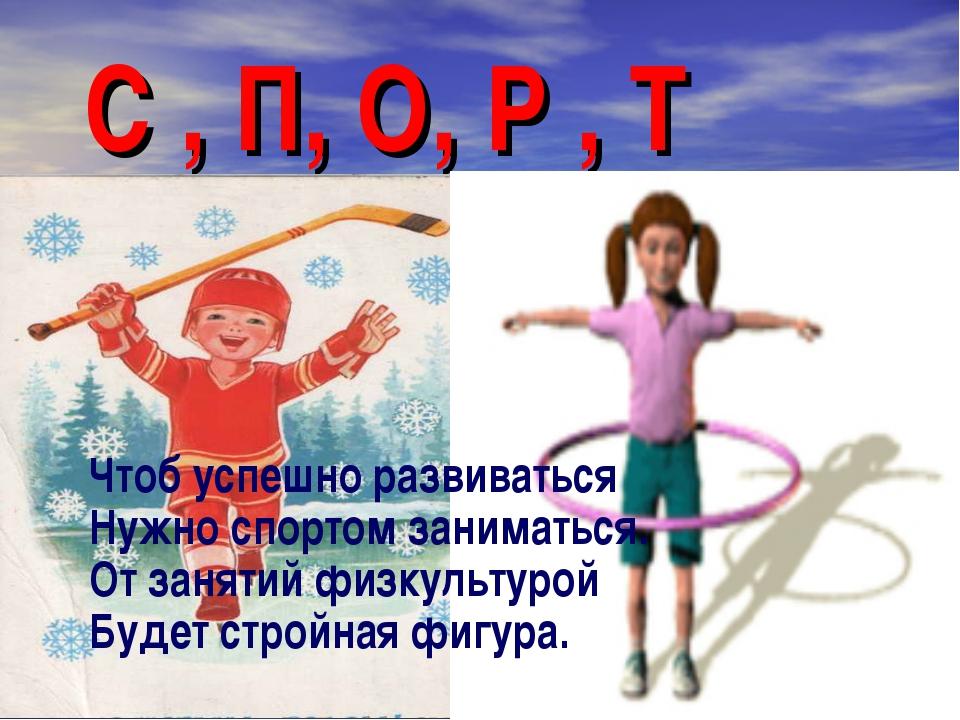 С , П, О, Р , Т Чтоб успешно развиваться Нужно спортом заниматься. От заняти...