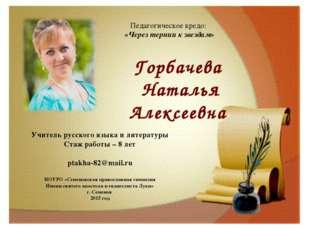 Педагогическое кредо: «Через тернии к звездам» Горбачева Наталья Алексеевна У