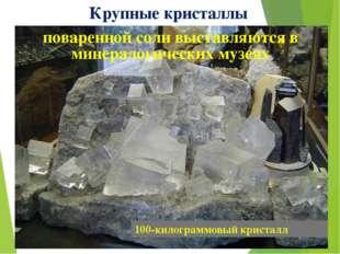 Крупные кристаллы поваренной соли выставляются в минералогических музеях 100-