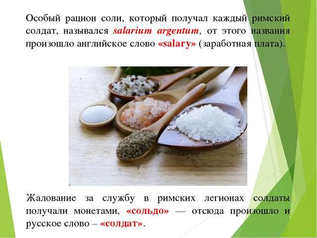 Особый рацион соли, который получал каждый римский солдат, назывался salarium...