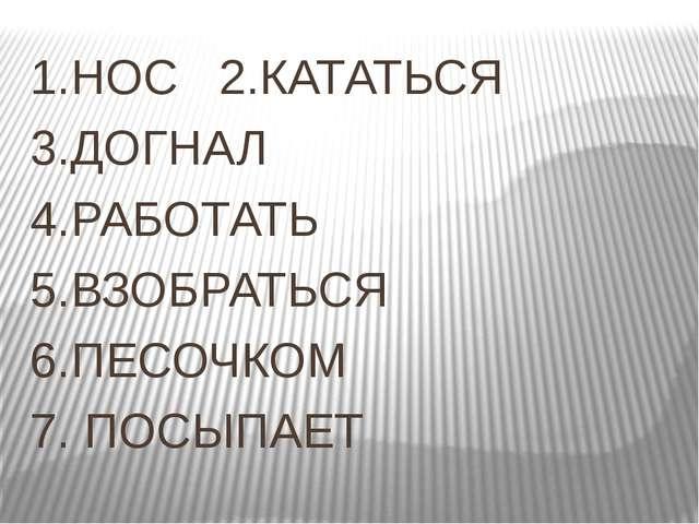 1.НОС 2.КАТАТЬСЯ 3.ДОГНАЛ 4.РАБОТАТЬ 5.ВЗОБРАТЬСЯ 6.ПЕСОЧКОМ 7. ПОСЫПАЕТ