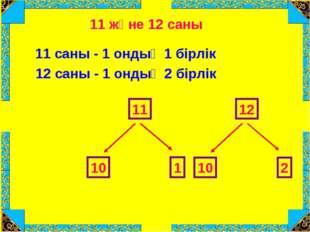 11 және 12 саны 11 саны - 1 ондық 1 бірлік 11 10 1 12 саны - 1 ондық 2 бірлік