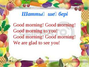 Шаттық шеңбері Good morning! Good morning! Good morning to you! Good morning!