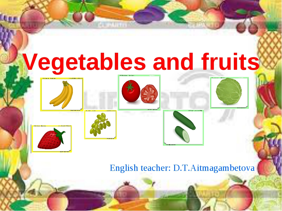 Vegetables and fruits English teacher: D.T.Aitmagambetova