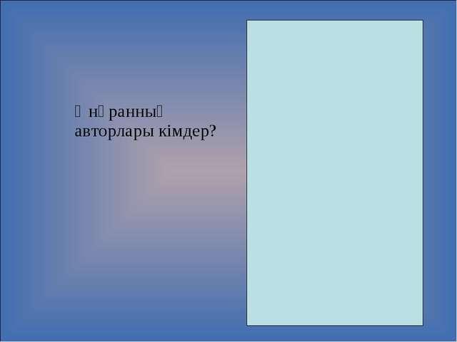Әнұранның авторлары кімдер? Сөзі: Н.Ә. Назарбаев. Ж. Нәжімеденов. әуені: Ш....