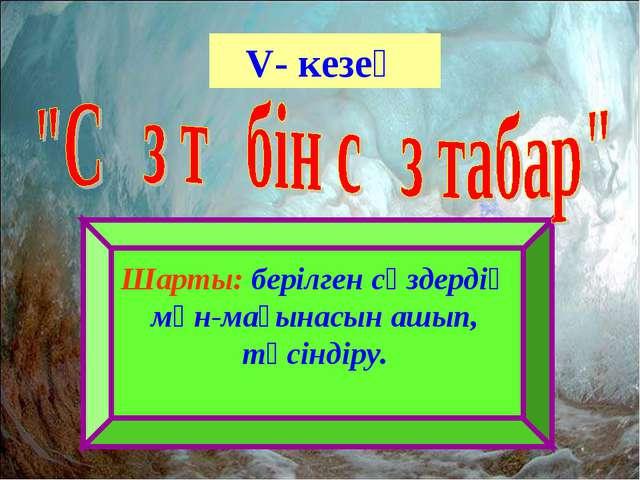 V- кезең Шарты: берілген сөздердің мән-мағынасын ашып, түсіндіру.