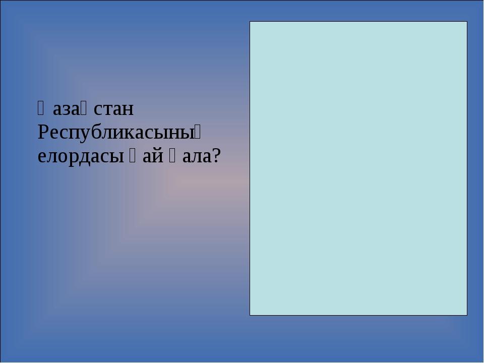 Қазақстан Республикасының елордасы қай қала?  Елордамыз - Астана қаласы.