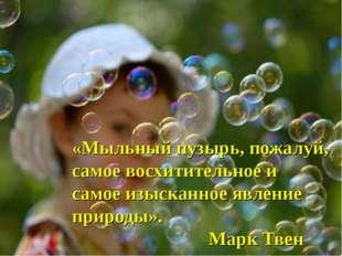 «Мыльный пузырь, пожалуй, самое восхитительное и самое изысканное явление при
