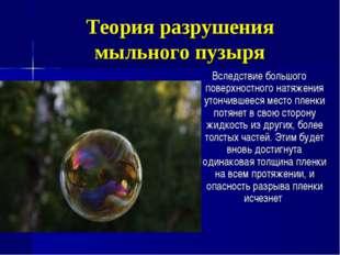 Теория разрушения мыльного пузыря Вследствие большого поверхностного натяжени