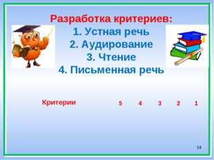 * Разработка критериев: 1. Устная речь 2. Аудирование 3. Чтение 4. Письменная