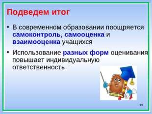 * Подведем итог В современном образовании поощряется самоконтроль, самооценка