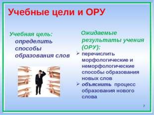 * Учебные цели и ОРУ Учебная цель: определить способы образования слов Ожидае