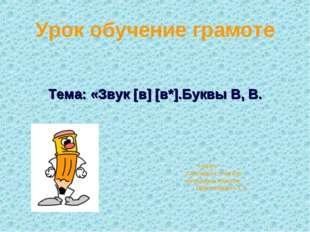 Урок обучение грамоте Тема: «Звук [в] [в*].Буквы В, В. 1 класс Составила: учи