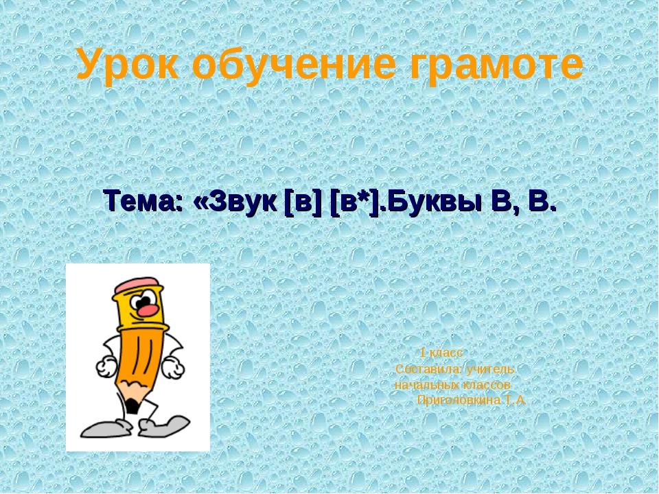 Урок обучение грамоте Тема: «Звук [в] [в*].Буквы В, В. 1 класс Составила: учи...