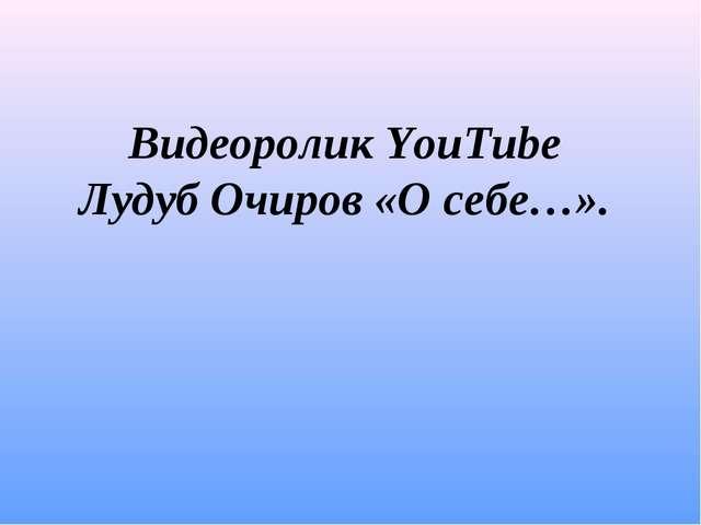 Видеоролик YouTube Лудуб Очиров «О себе…».