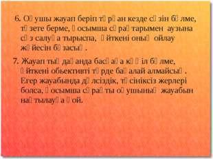 6. Оқушы жауап беріп тұрған кезде сөзін бөлме, түзете берме, қосымша сұрақта