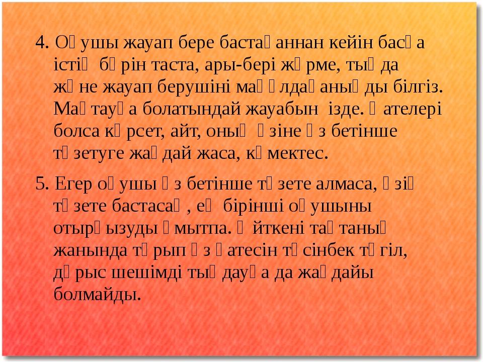 4. Оқушы жауап бере бастағаннан кейін басқа істің бәрін таста, ары-бері жүрме...