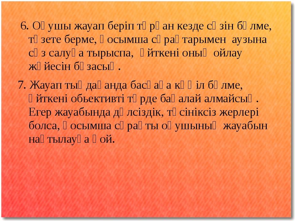 6. Оқушы жауап беріп тұрған кезде сөзін бөлме, түзете берме, қосымша сұрақта...
