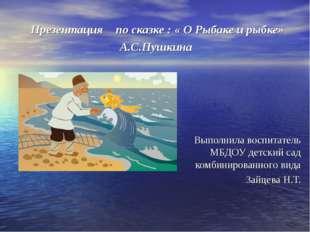 Презентация по сказке : « О Рыбаке и рыбке» А.С.Пушкина Выполнила воспитатель