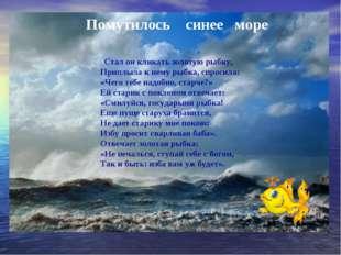 Помутилось синее море Стал он кликать золотую рыбку, Приплыла к нему рыбка, с