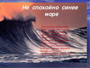 Не спокойно синее море Стал он кликать золотую рыбку. Приплыла к нему рыбка,