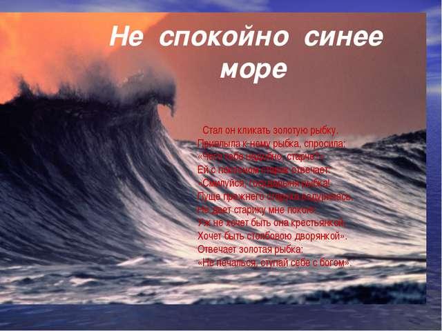 Не спокойно синее море Стал он кликать золотую рыбку. Приплыла к нему рыбка,...
