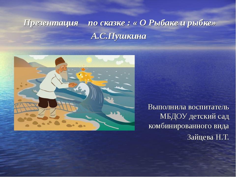 Презентация по сказке : « О Рыбаке и рыбке» А.С.Пушкина Выполнила воспитатель...