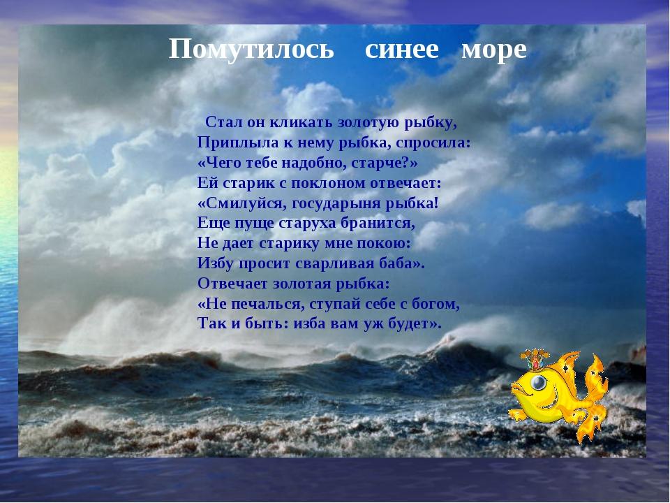 Помутилось синее море Стал он кликать золотую рыбку, Приплыла к нему рыбка, с...