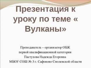 Презентация к уроку по теме « Вулканы» Преподаватель – организатор ОБЖ первой