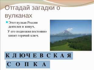 Отгадай загадки о вулканах Этот вулкан России деятелен и живуч, У его подножи
