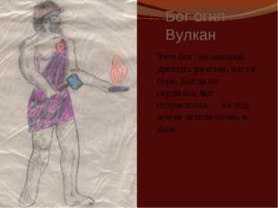 Бог огня Вулкан Этот бог, по мнению древних римлян, жил в горе. Когда он серд