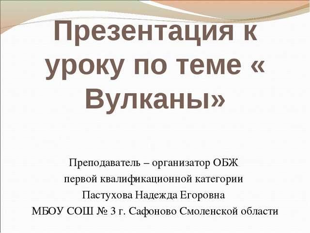 Презентация к уроку по теме « Вулканы» Преподаватель – организатор ОБЖ первой...