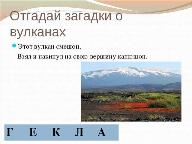 Отгадай загадки о вулканах Этот вулкан смешон, Взял и накинул на свою вершину...