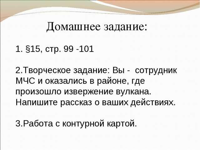 Домашнее задание: 1. §15, стр. 99 -101 2.Творческое задание: Вы - сотрудник М...