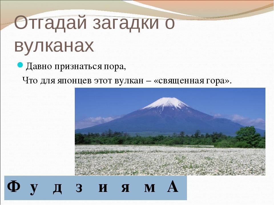Отгадай загадки о вулканах Давно признаться пора, Что для японцев этот вулкан...