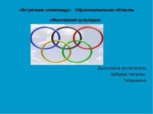 «Встречаем олимпиаду» Образовательная область «Физическая культура» Выполнила
