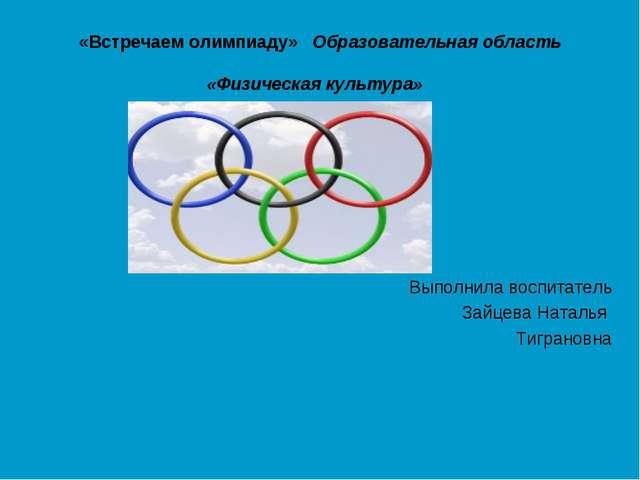 «Встречаем олимпиаду» Образовательная область «Физическая культура» Выполнила...