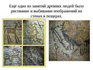 Ещё одно из занятий древних людей было рисование и выбивание изображений на с