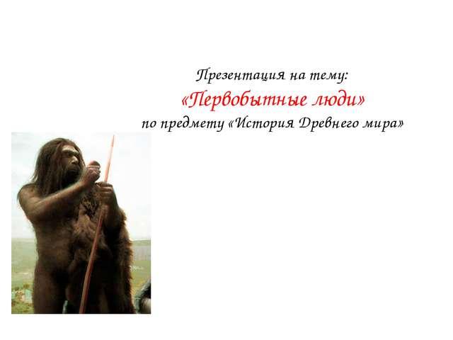 Презентация на тему: «Первобытные люди» по предмету «История Древнего мира»